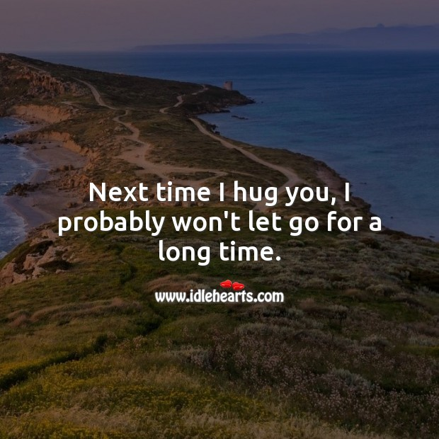 Next time I hug you, I probably won't let go for a long time. Hug Quotes Image