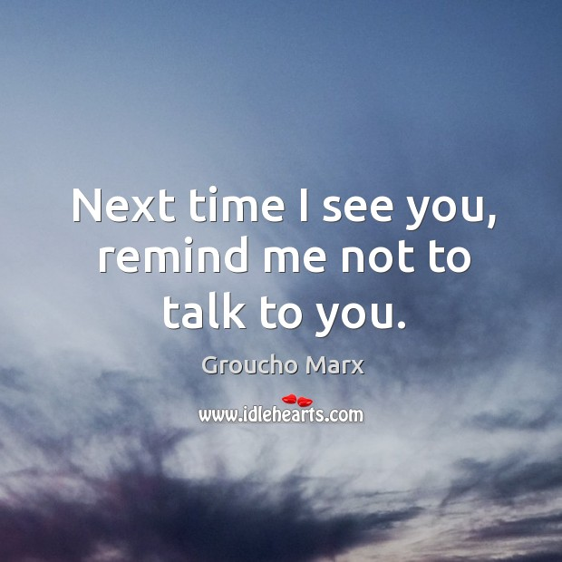 Next time I see you, remind me not to talk to you. Image