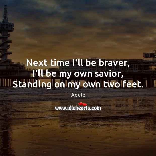 Next time I'll be braver, I'll be my own savior, Standing on my own two feet. Adele Picture Quote
