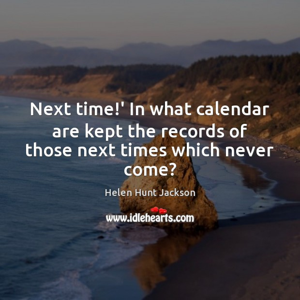 Next time!' In what calendar are kept the records of those next times which never come? Image