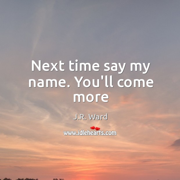 Next time say my name. You'll come more Image