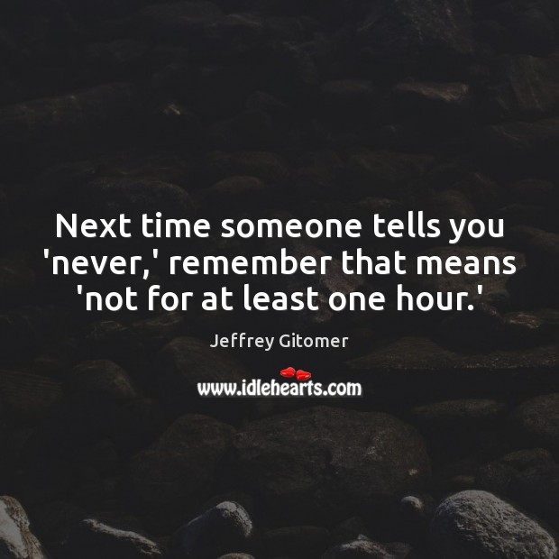 Next time someone tells you 'never,' remember that means 'not for at least one hour.' Jeffrey Gitomer Picture Quote