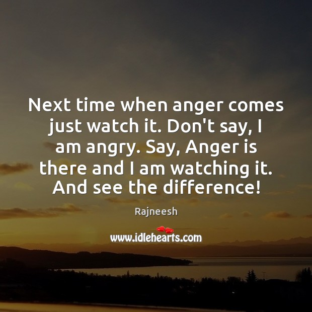 Next time when anger comes just watch it. Don't say, I am Rajneesh Picture Quote