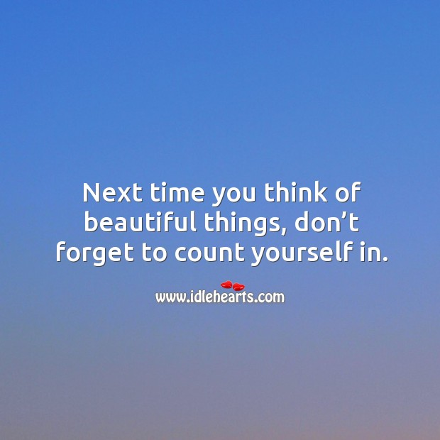Next time you think of beautiful things, don't forget to count yourself in. Image