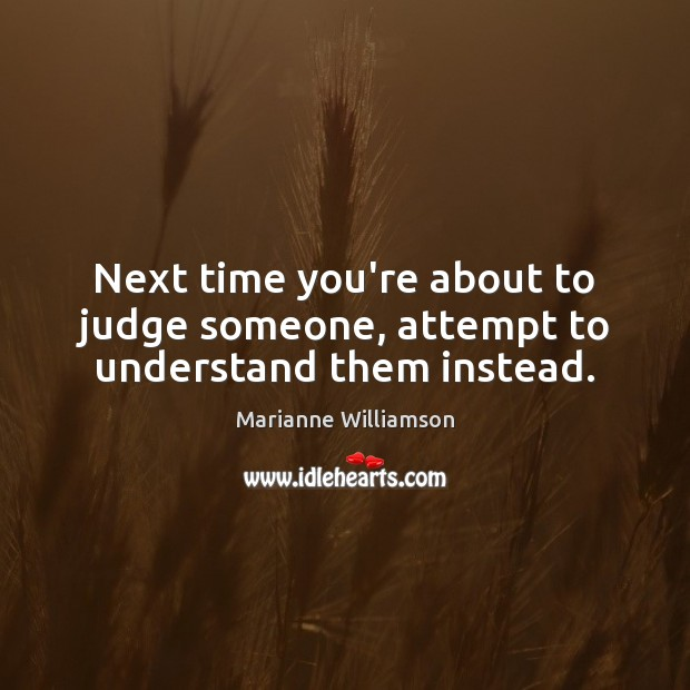 Image, Next time you're about to judge someone, attempt to understand them instead.