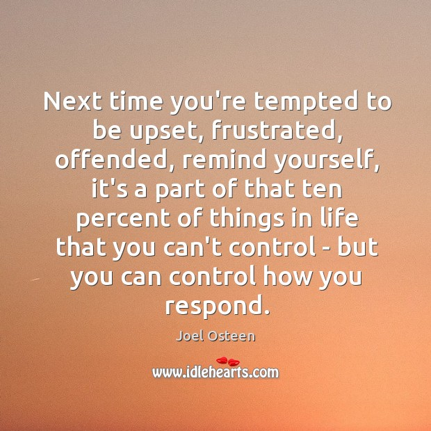 Image, Next time you're tempted to be upset, frustrated, offended, remind yourself, it's