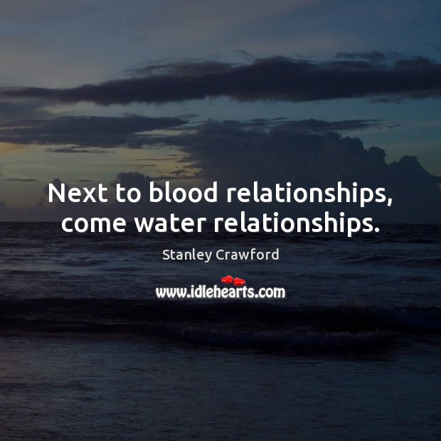 Next to blood relationships, come water relationships. Stanley Crawford Picture Quote