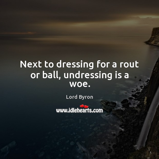 Next to dressing for a rout or ball, undressing is a woe. Lord Byron Picture Quote