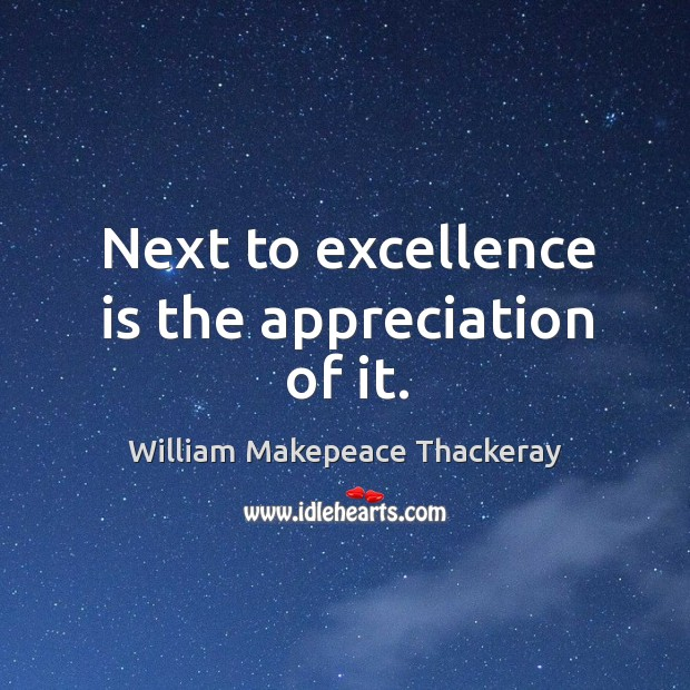 Next to excellence is the appreciation of it. Image