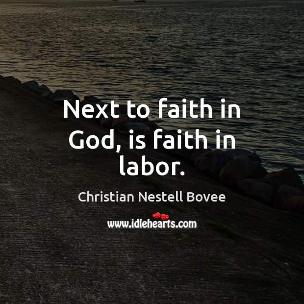 Next to faith in God, is faith in labor. Christian Nestell Bovee Picture Quote