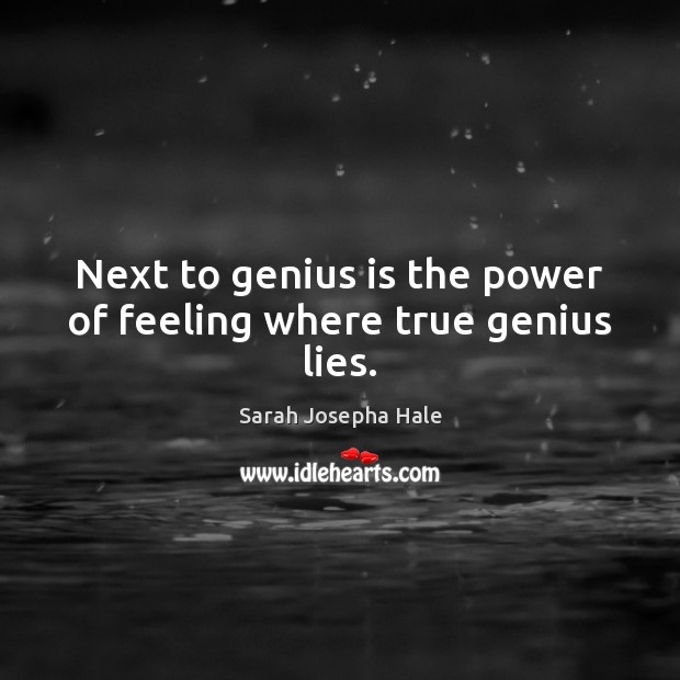 Next to genius is the power of feeling where true genius lies. Image
