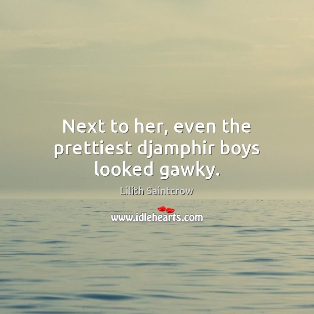 Next to her, even the prettiest djamphir boys looked gawky. Lilith Saintcrow Picture Quote