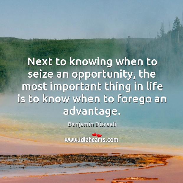 Next to knowing when to seize an opportunity, the most important thing in life is to Image
