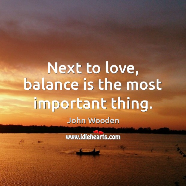 Next to love, balance is the most important thing. John Wooden Picture Quote