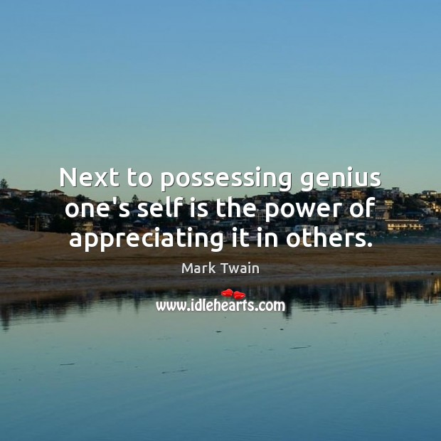 Next to possessing genius one's self is the power of appreciating it in others. Mark Twain Picture Quote