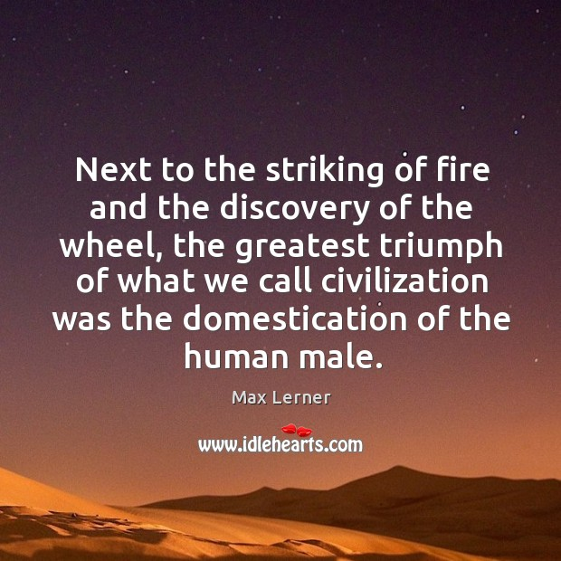 Next to the striking of fire and the discovery of the wheel Max Lerner Picture Quote