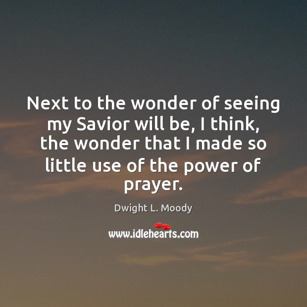 Next to the wonder of seeing my Savior will be, I think, Dwight L. Moody Picture Quote