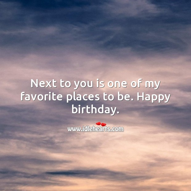 Next to you is one of my favorite places to be. Happy birthday. Birthday Love Messages Image