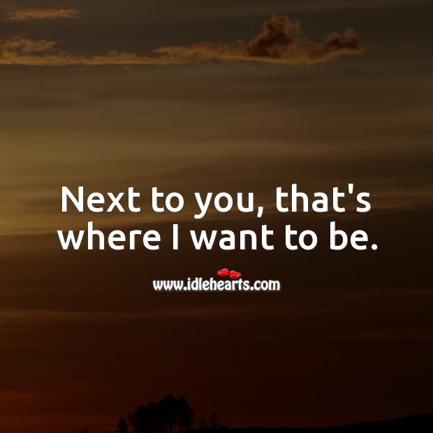 Next to you, that's where I want to be. Image