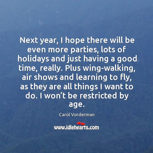 Next year, I hope there will be even more parties, lots of holidays and just having a good time, really. Carol Vorderman Picture Quote