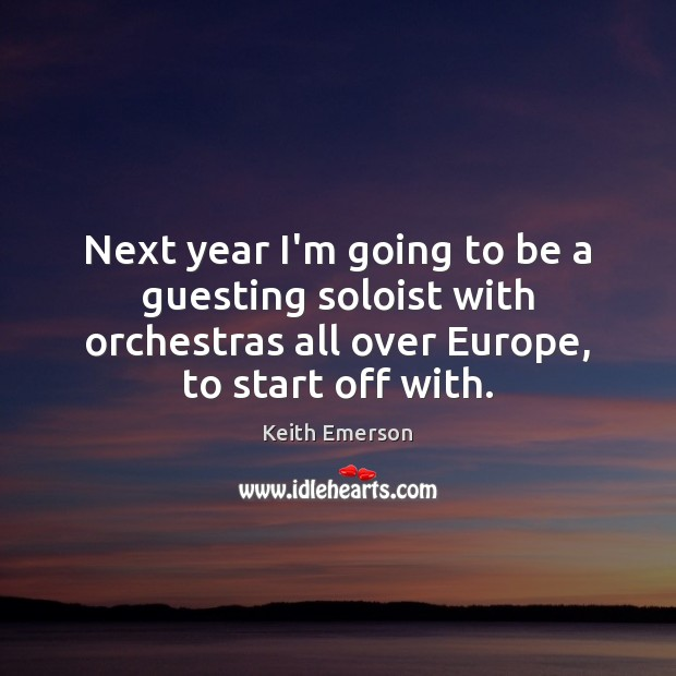 Keith Emerson Picture Quote image saying: Next year I'm going to be a guesting soloist with orchestras all