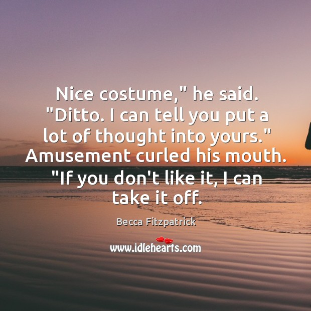"""Nice costume,"""" he said. """"Ditto. I can tell you put a lot Image"""
