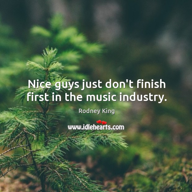 Nice guys just don't finish first in the music industry. Rodney King Picture Quote