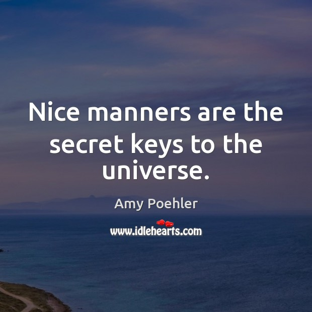 Nice manners are the secret keys to the universe. Amy Poehler Picture Quote