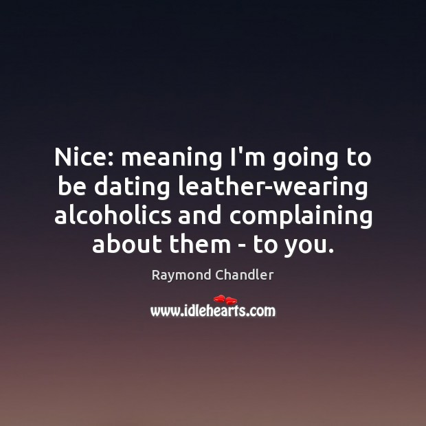 Nice: meaning I'm going to be dating leather-wearing alcoholics and complaining about Image