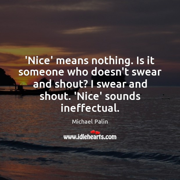 'Nice' means nothing. Is it someone who doesn't swear and shout? I Michael Palin Picture Quote