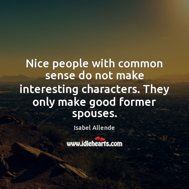 Nice people with common sense do not make interesting characters. They only Image