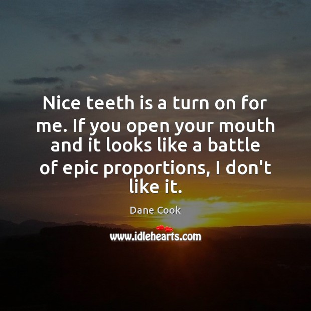 Nice teeth is a turn on for me. If you open your Dane Cook Picture Quote