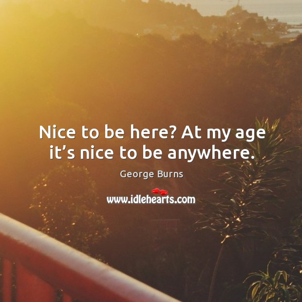 Image, Nice to be here? at my age it's nice to be anywhere.