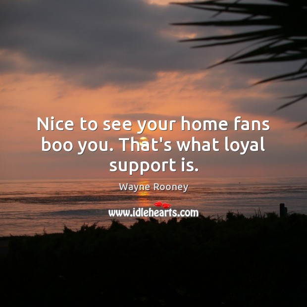 Nice to see your home fans boo you. That's what loyal support is. Wayne Rooney Picture Quote