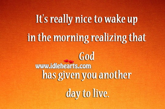 God Has Given You Another Day To Live.