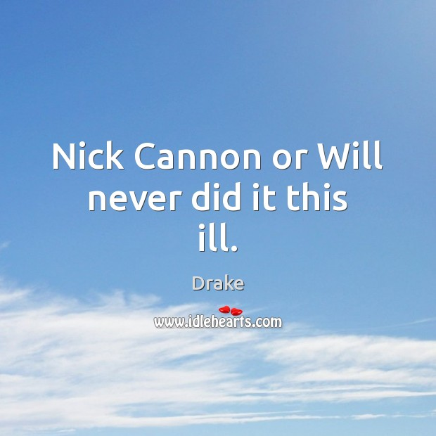 Nick Cannon or Will never did it this ill. Drake Picture Quote
