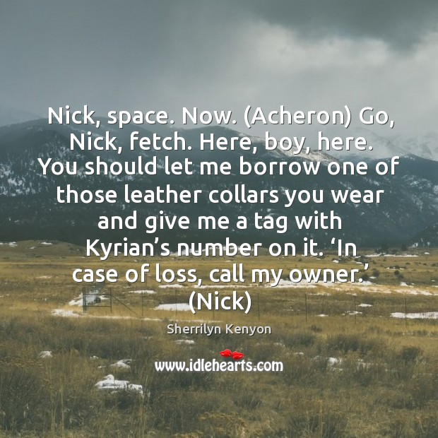 Nick, space. Now. (Acheron) Go, Nick, fetch. Here, boy, here. You should Image