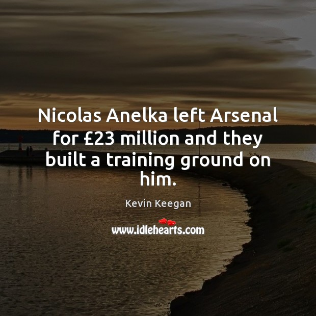 Nicolas Anelka left Arsenal for £23 million and they built a training ground on him. Kevin Keegan Picture Quote