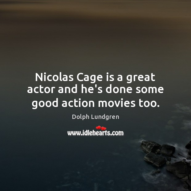 Nicolas Cage is a great actor and he's done some good action movies too. Dolph Lundgren Picture Quote