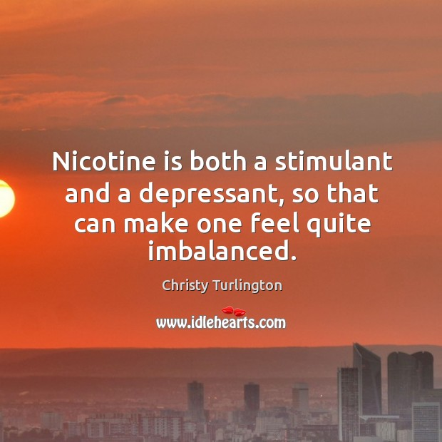 Nicotine is both a stimulant and a depressant, so that can make one feel quite imbalanced. Image