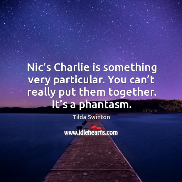 Nic's charlie is something very particular. You can't really put them together. It's a phantasm. Image