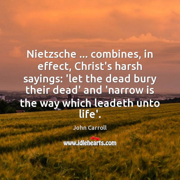 Nietzsche … combines, in effect, Christ's harsh sayings: 'let the dead bury their John Carroll Picture Quote
