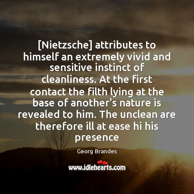 [Nietzsche] attributes to himself an extremely vivid and sensitive instinct of cleanliness. Image