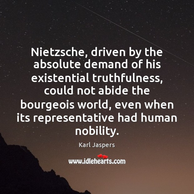 Nietzsche, driven by the absolute demand of his existential truthfulness, could not Karl Jaspers Picture Quote