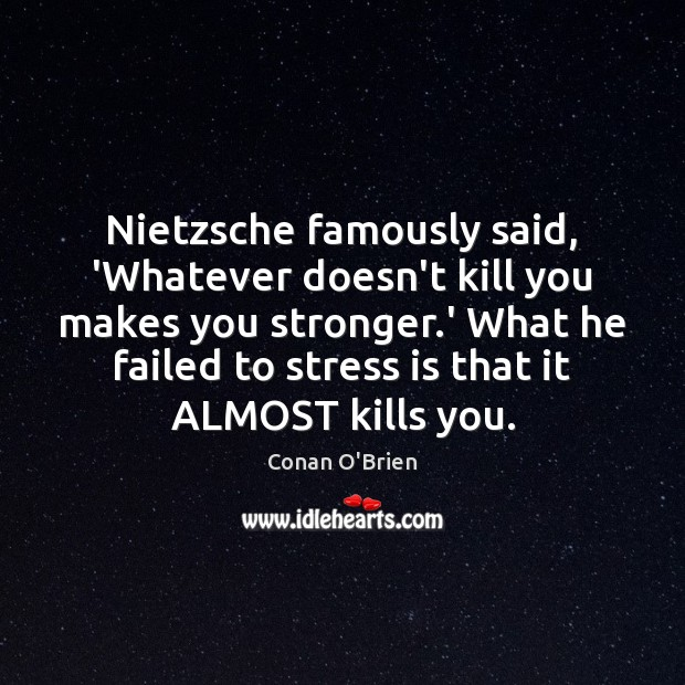 Nietzsche famously said, 'Whatever doesn't kill you makes you stronger.' What Image