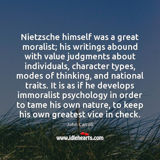 Nietzsche himself was a great moralist; his writings abound with value judgments John Carroll Picture Quote