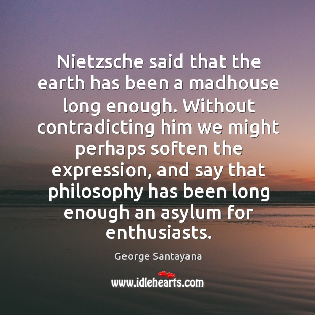 Image, Nietzsche said that the earth has been a madhouse long enough. Without