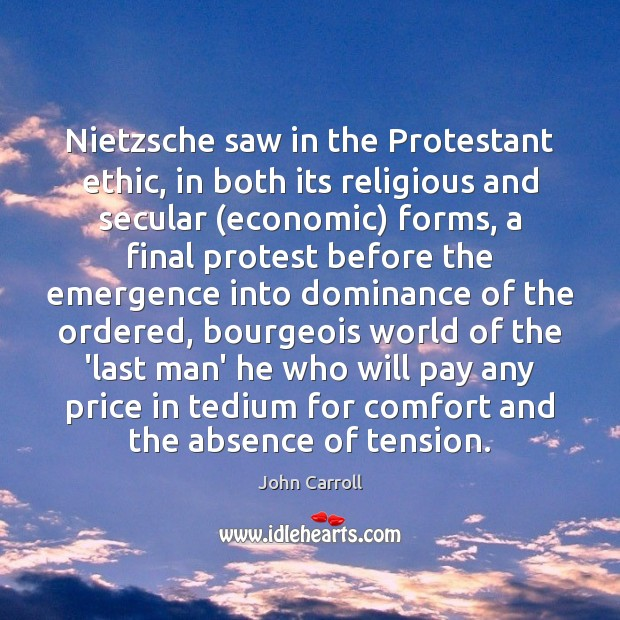 Nietzsche saw in the Protestant ethic, in both its religious and secular ( John Carroll Picture Quote