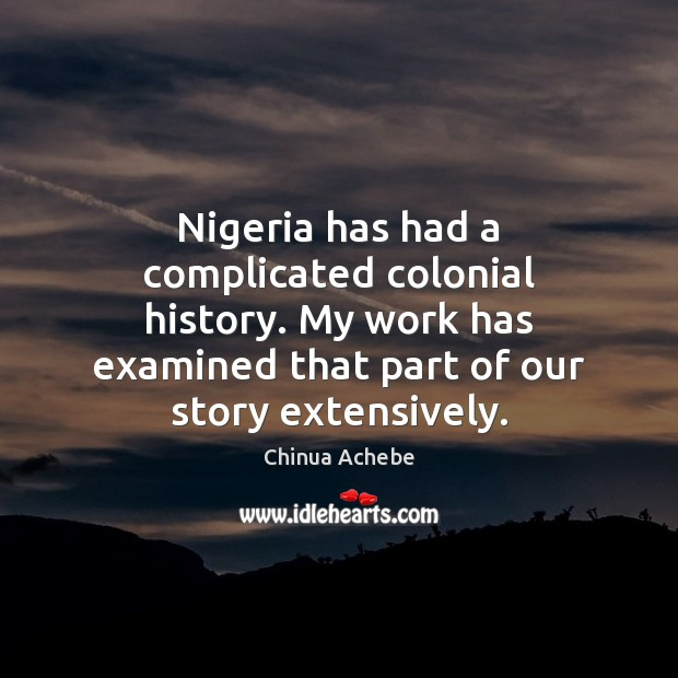Nigeria has had a complicated colonial history. My work has examined that Chinua Achebe Picture Quote