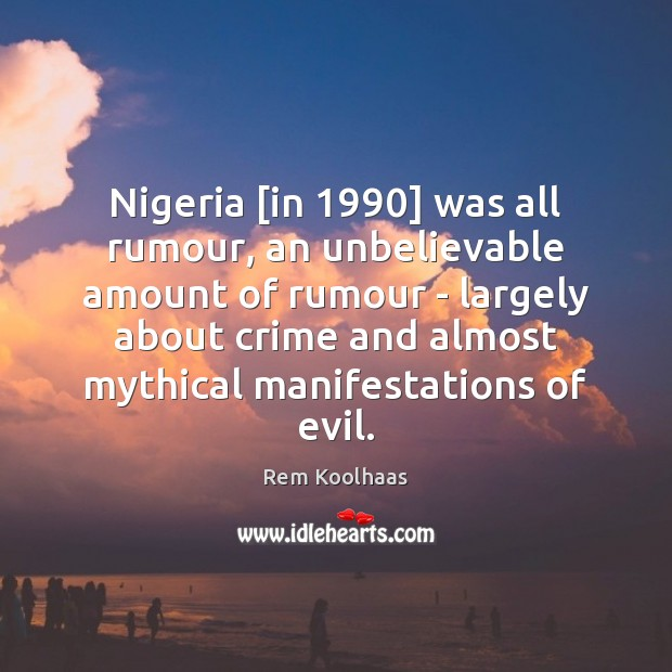 Nigeria [in 1990] was all rumour, an unbelievable amount of rumour – largely Rem Koolhaas Picture Quote